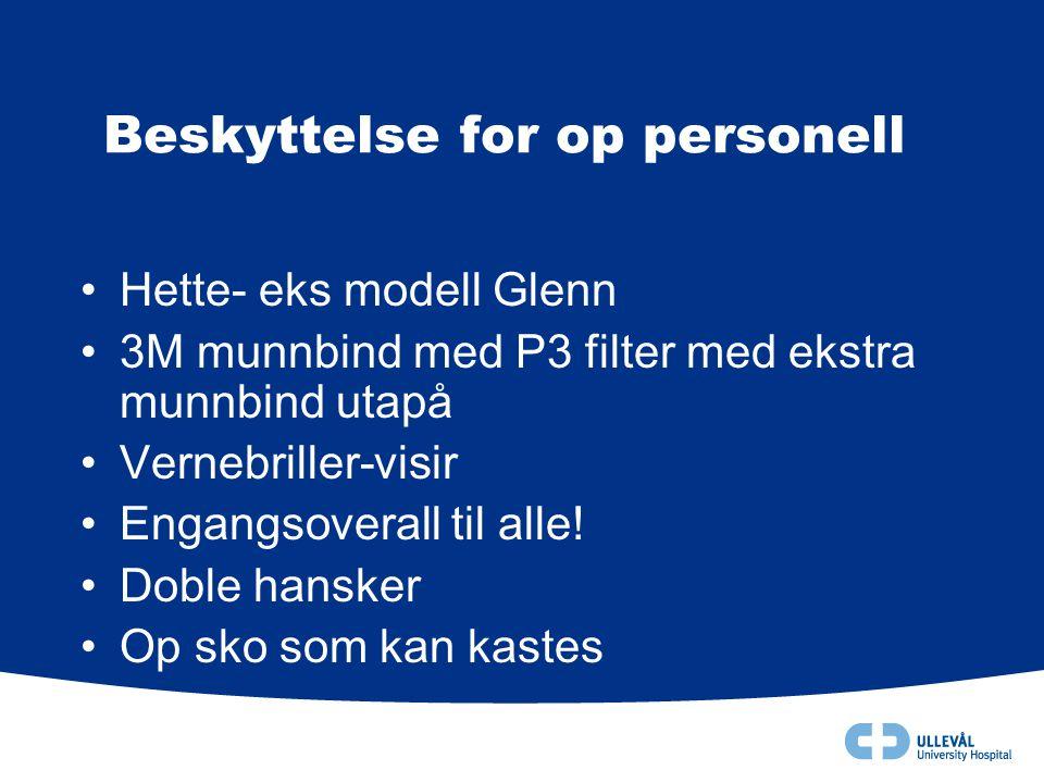 Beskyttelse for op personell •Hette- eks modell Glenn •3M munnbind med P3 filter med ekstra munnbind utapå •Vernebriller-visir •Engangsoverall til all