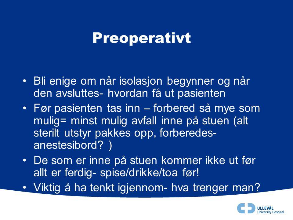 Preoperativt •Bli enige om når isolasjon begynner og når den avsluttes- hvordan få ut pasienten •Før pasienten tas inn – forbered så mye som mulig= mi