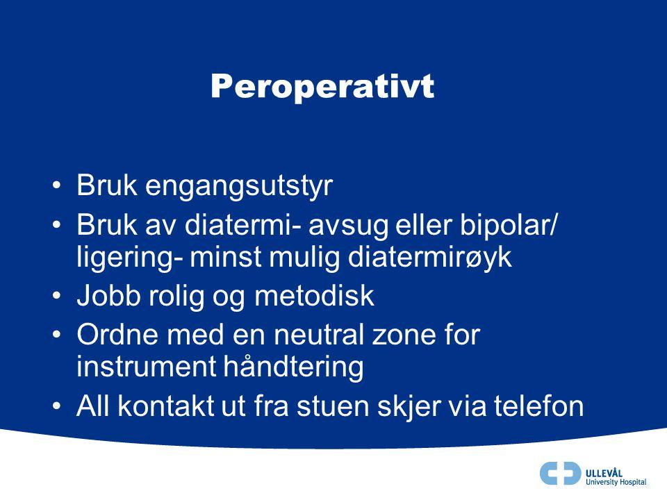 Peroperativt •Bruk engangsutstyr •Bruk av diatermi- avsug eller bipolar/ ligering- minst mulig diatermirøyk •Jobb rolig og metodisk •Ordne med en neut