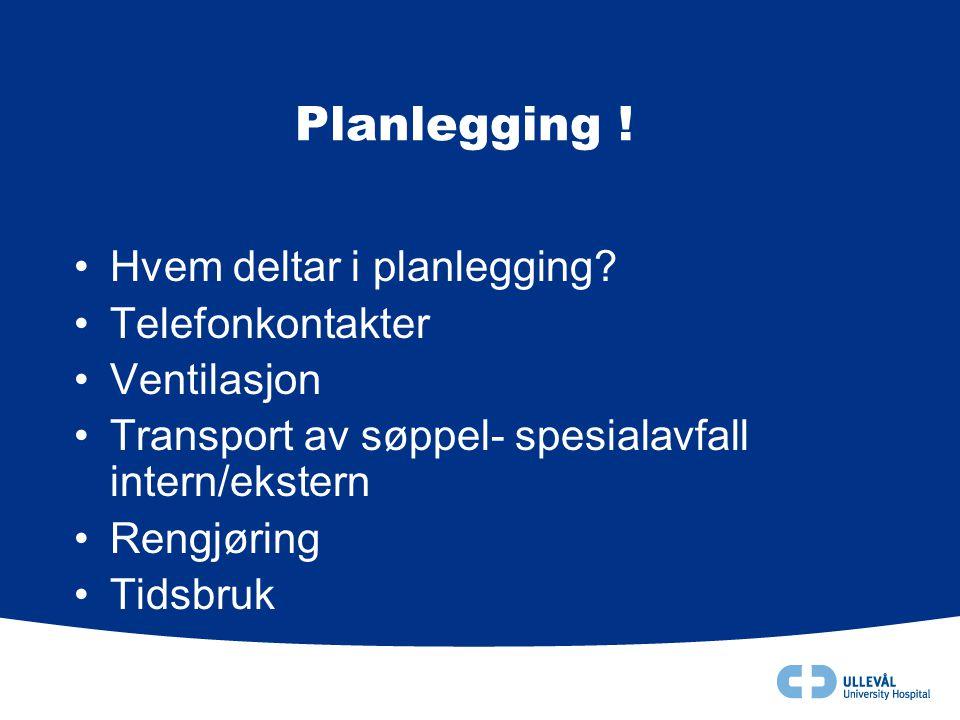 Planlegging ! •Hvem deltar i planlegging? •Telefonkontakter •Ventilasjon •Transport av søppel- spesialavfall intern/ekstern •Rengjøring •Tidsbruk