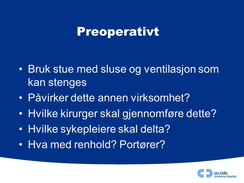 Preoperativt •Bruk stue med sluse og ventilasjon som kan stenges •Påvirker dette annen virksomhet? •Hvilke kirurger skal gjennomføre dette? •Hvilke sy