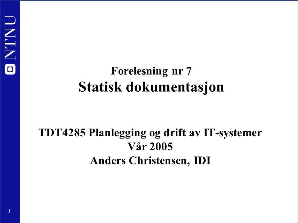 1 Forelesning nr 7 Statisk dokumentasjon TDT4285 Planlegging og drift av IT-systemer Vår 2005 Anders Christensen, IDI
