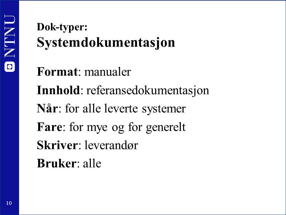10 Dok-typer: Systemdokumentasjon Format: manualer Innhold: referansedokumentasjon Når: for alle leverte systemer Fare: for mye og for generelt Skriver: leverandør Bruker: alle