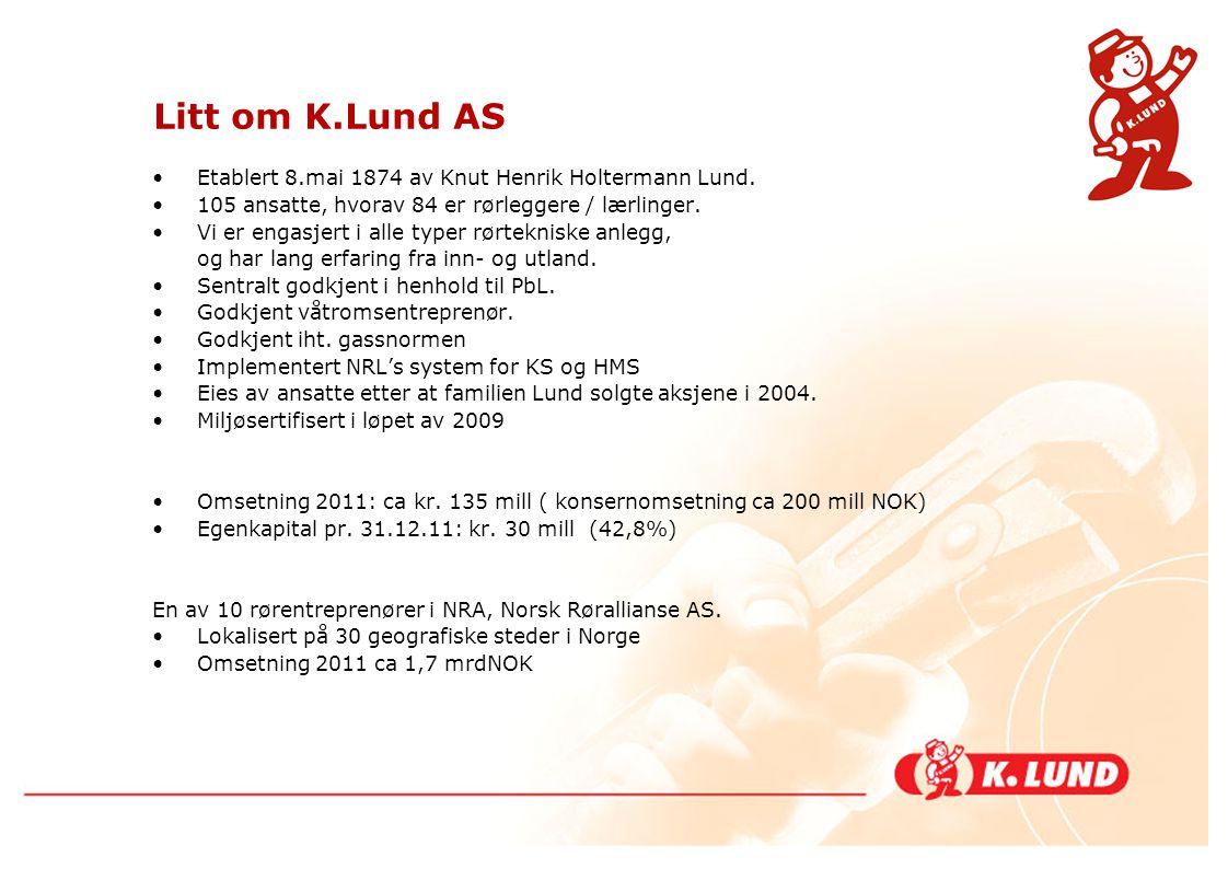 Litt om K.Lund AS •Etablert 8.mai 1874 av Knut Henrik Holtermann Lund. •105 ansatte, hvorav 84 er rørleggere / lærlinger. •Vi er engasjert i alle type
