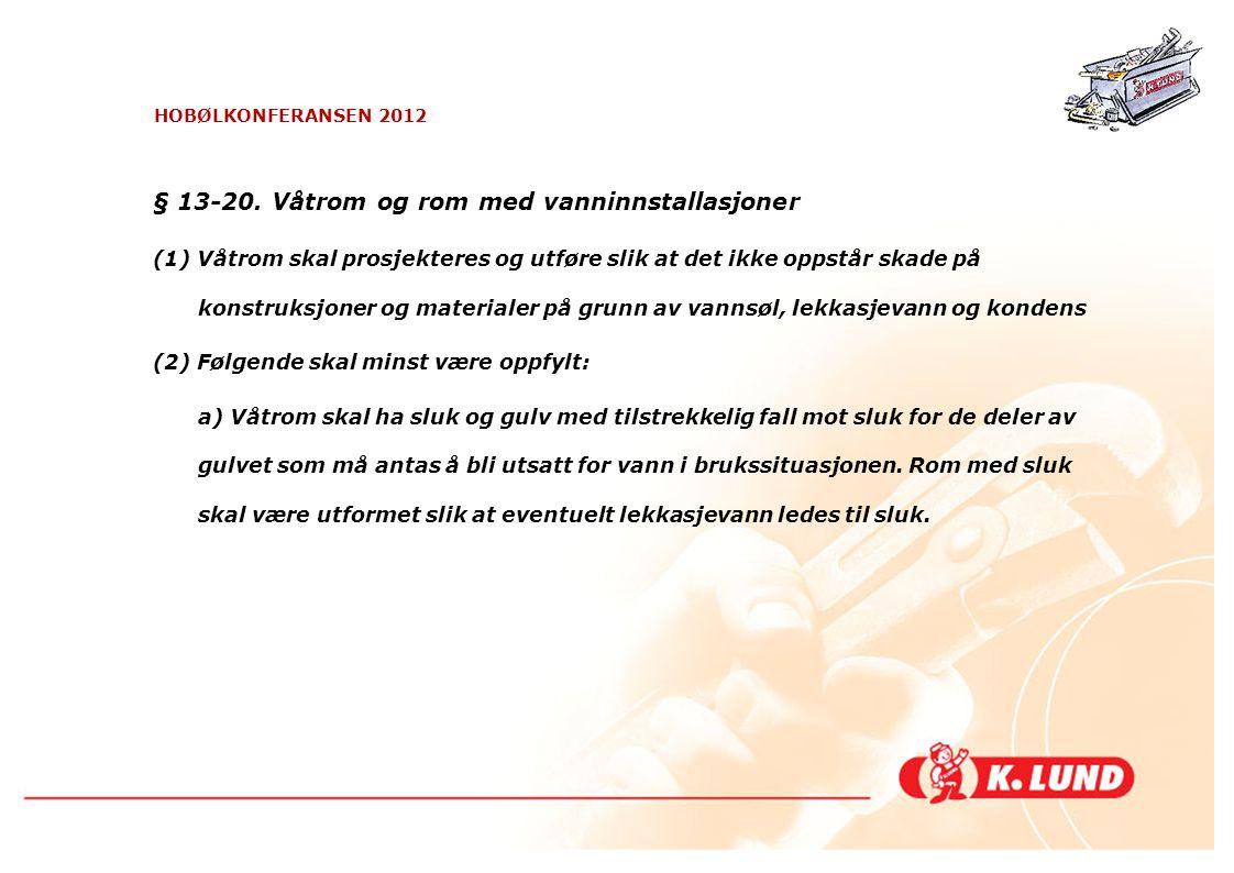 HOBØLKONFERANSEN 2012 § 13-20. Våtrom og rom med vanninnstallasjoner (1) Våtrom skal prosjekteres og utføre slik at det ikke oppstår skade på konstruk
