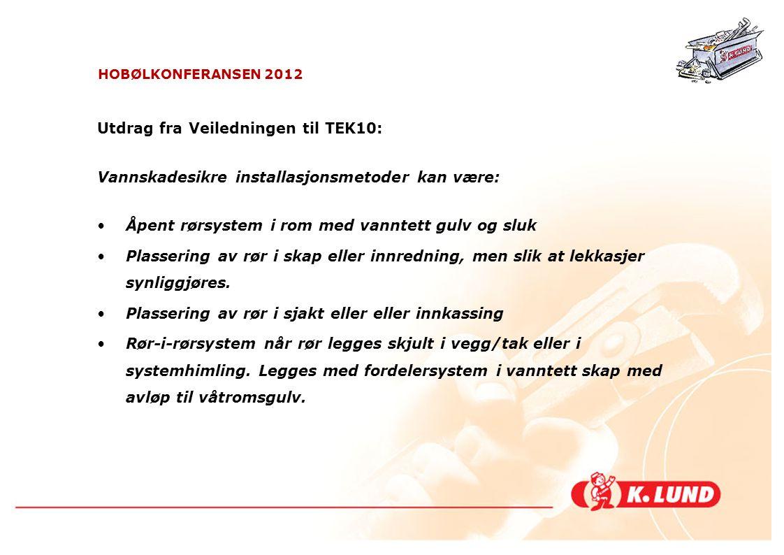 HOBØLKONFERANSEN 2012 Utdrag fra Veiledningen til TEK10: Vannskadesikre installasjonsmetoder kan være: •Åpent rørsystem i rom med vanntett gulv og slu