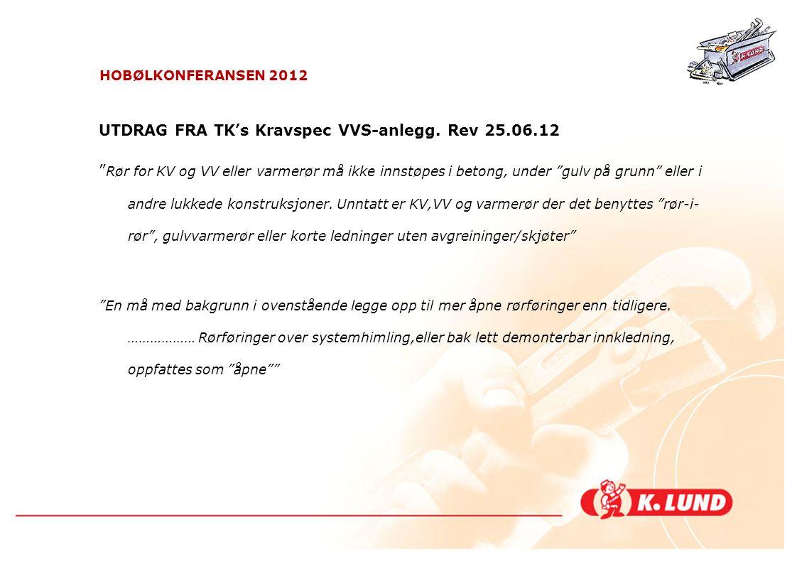 """HOBØLKONFERANSEN 2012 UTDRAG FRA TK's Kravspec VVS-anlegg. Rev 25.06.12 """" Rør for KV og VV eller varmerør må ikke innstøpes i betong, under """"gulv på g"""