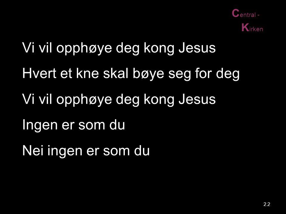 C entral - K irken 2.2 Vi vil opphøye deg kong Jesus Hvert et kne skal bøye seg for deg Vi vil opphøye deg kong Jesus Ingen er som du Nei ingen er som
