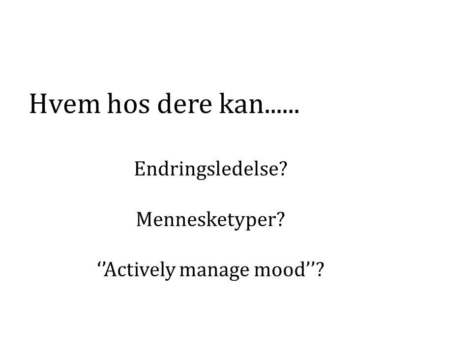 Endringsledelse? Mennesketyper? ''Actively manage mood''? Hvem hos dere kan......