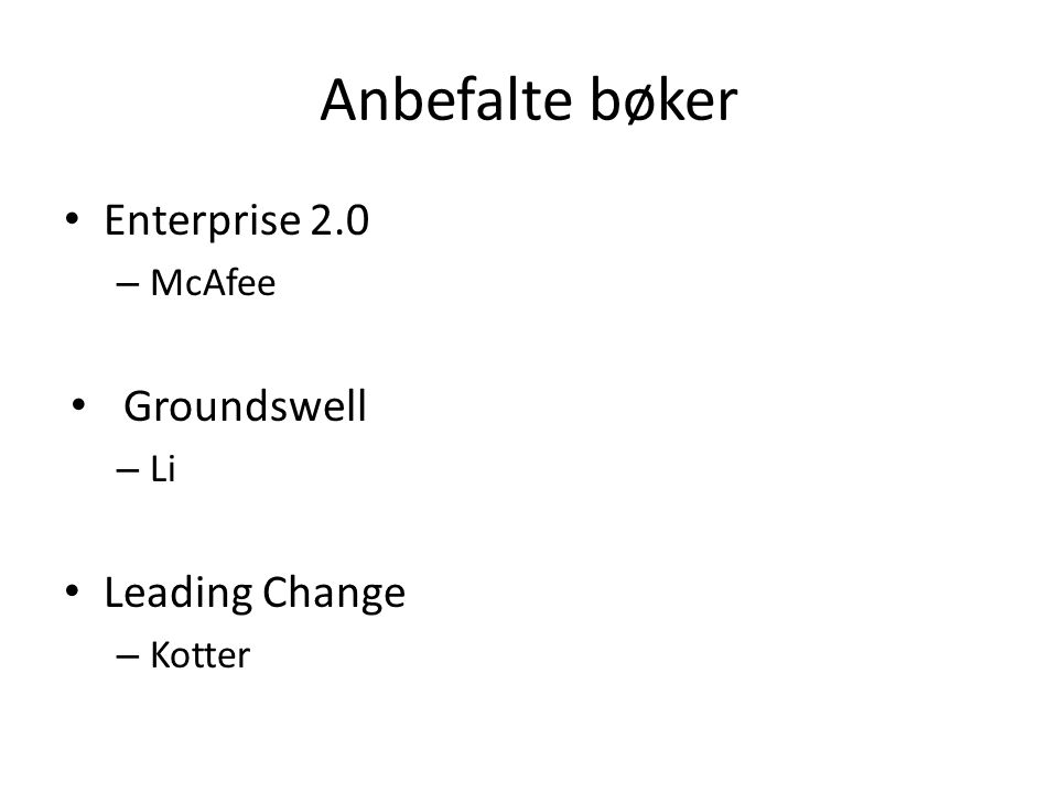 Anbefalte bøker • Enterprise 2.0 – McAfee • Groundswell – Li • Leading Change – Kotter