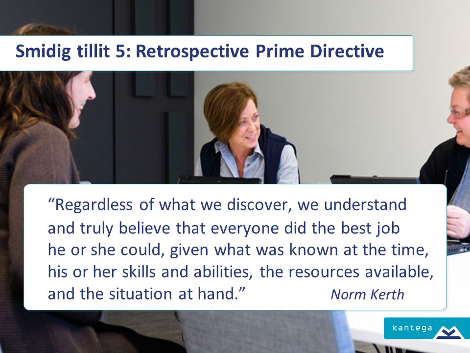Smidig tillit 5: Retrospective Prime Directive Regardless of what we discover, we understand and truly believe that everyone did the best job he or she could, given what was known at the time, his or her skills and abilities, the resources available, and the situation at hand. Norm Kerth Regardless of what we discover, we understand and truly believe that everyone did the best job he or she could, given what was known at the time, his or her skills and abilities, the resources available, and the situation at hand. Norm Kerth