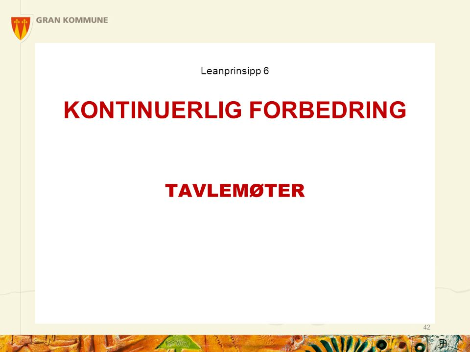 Leanprinsipp 6 KONTINUERLIG FORBEDRING TAVLEMØTER 42