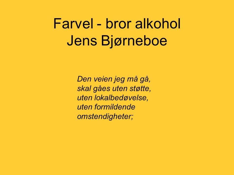 Farvel - bror alkohol Jens Bjørneboe Den veien jeg må gå, skal gåes uten støtte, uten lokalbedøvelse, uten formildende omstendigheter;