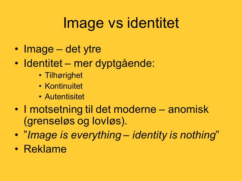 Image vs identitet •Image – det ytre •Identitet – mer dyptgående: •Tilhørighet •Kontinuitet •Autentisitet •I motsetning til det moderne – anomisk (grenseløs og lovløs).