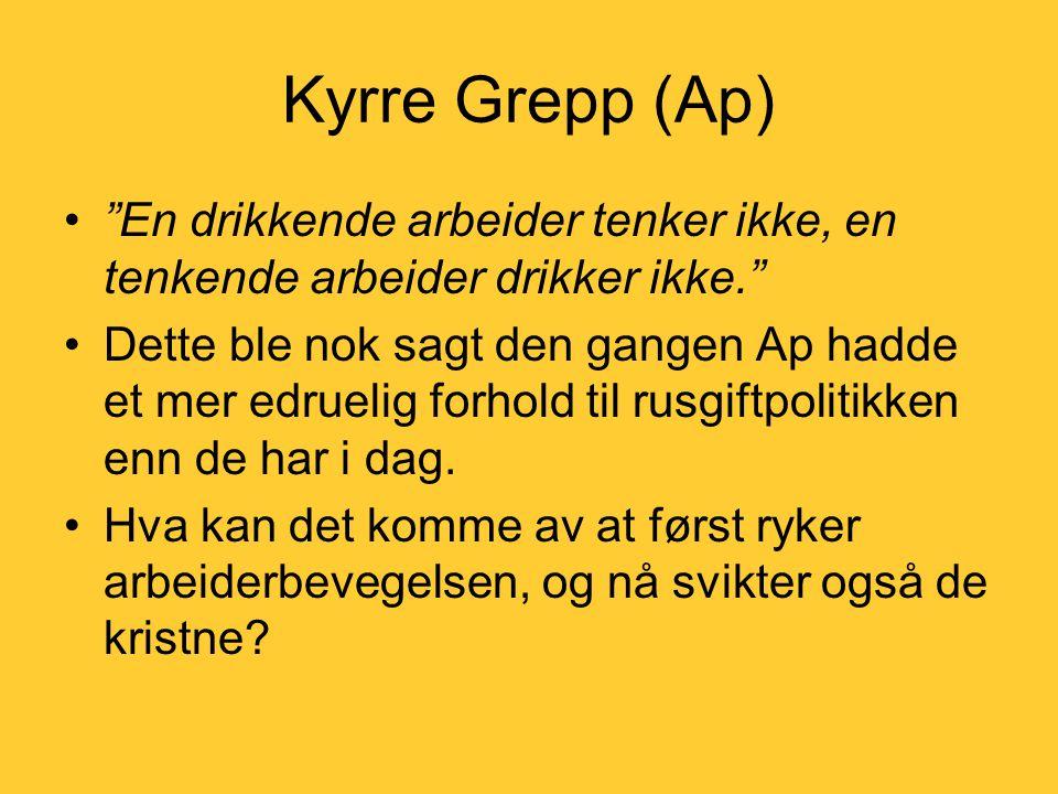 Kyrre Grepp (Ap) • En drikkende arbeider tenker ikke, en tenkende arbeider drikker ikke. •Dette ble nok sagt den gangen Ap hadde et mer edruelig forhold til rusgiftpolitikken enn de har i dag.
