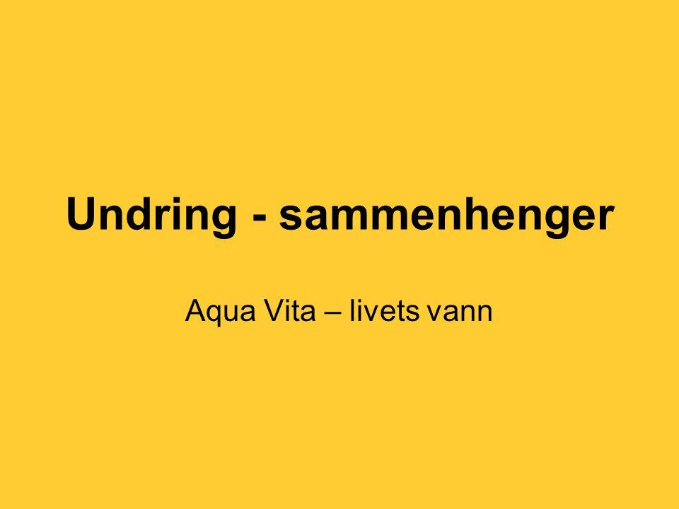 Undring - sammenhenger Aqua Vita – livets vann