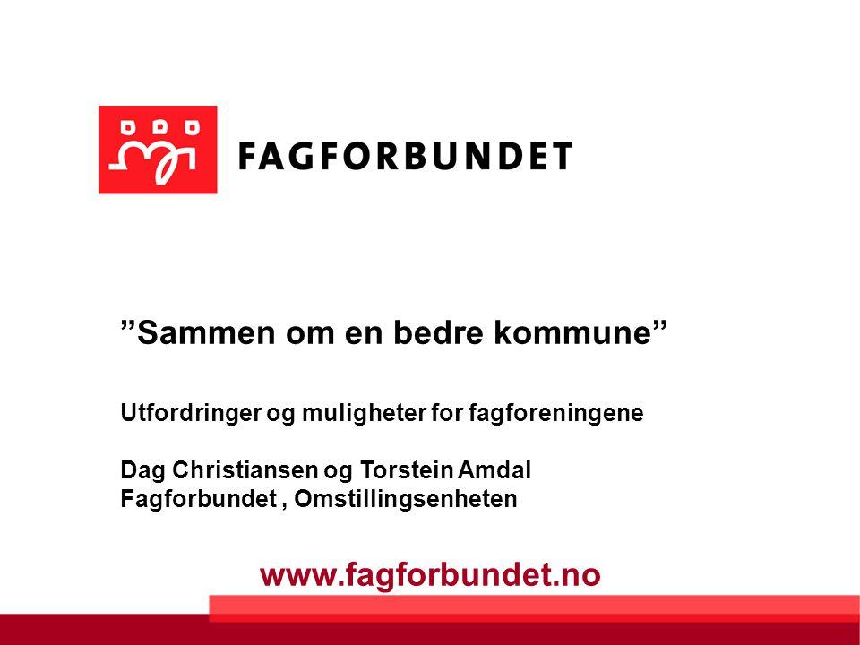 www.fagforbundet.no Sammen om en bedre kommune Utfordringer og muligheter for fagforeningene Dag Christiansen og Torstein Amdal Fagforbundet, Omstillingsenheten