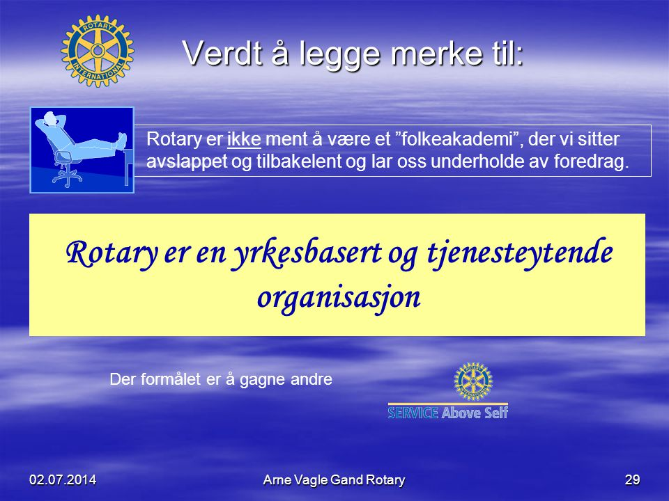 """02.07.2014Arne Vagle Gand Rotary29 Verdt å legge merke til: Rotary er ikke ment å være et """"folkeakademi"""", der vi sitter avslappet og tilbakelent og la"""