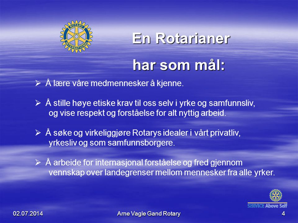 02.07.2014Arne Vagle Gand Rotary4  Å lære våre medmennesker å kjenne.  Å stille høye etiske krav til oss selv i yrke og samfunnsliv, og vise respekt
