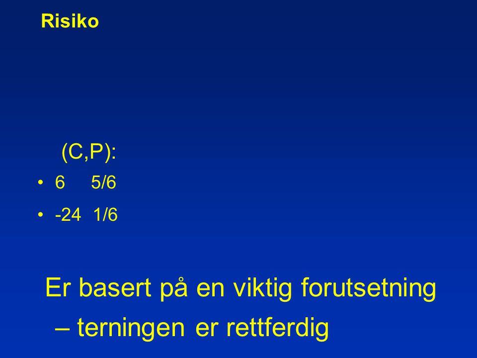 Risiko (C,P): •6 5/6 •-24 1/6 Er basert på en viktig forutsetning – terningen er rettferdig