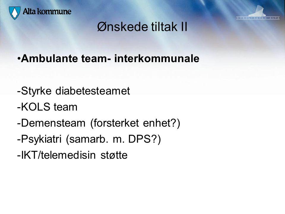 Ønskede tiltak II • Ambulante team- interkommunale - Styrke diabetesteamet - KOLS team - Demensteam (forsterket enhet?) - Psykiatri (samarb. m. DPS?)