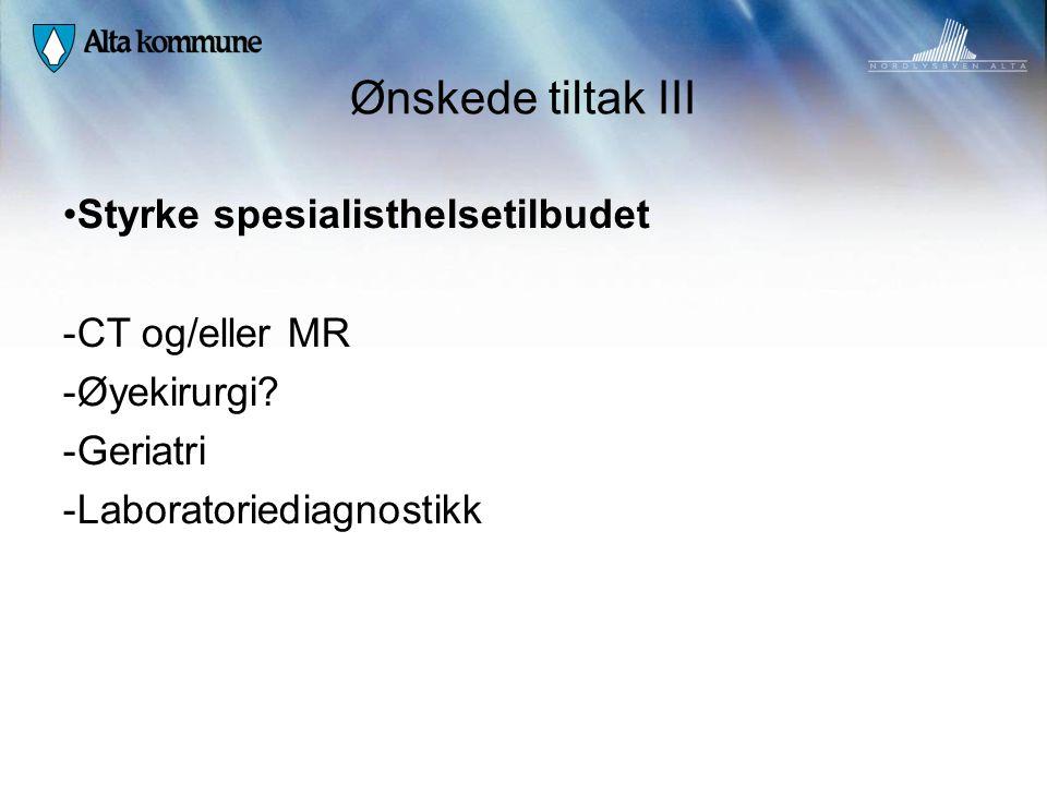 Ønskede tiltak III • Styrke spesialisthelsetilbudet - CT og/eller MR - Øyekirurgi? - Geriatri - Laboratoriediagnostikk