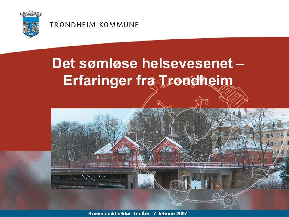 Det sømløse helsevesenet – Erfaringer fra Trondheim Kommunaldirektør Tor Åm, 7. februar 2007