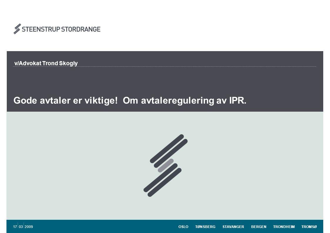 OSLO TØNSBERG STAVANGER BERGEN TRONDHEIM TROMSØ 17 03 2009 Gode avtaler er viktige! Om avtaleregulering av IPR. v/Advokat Trond Skogly
