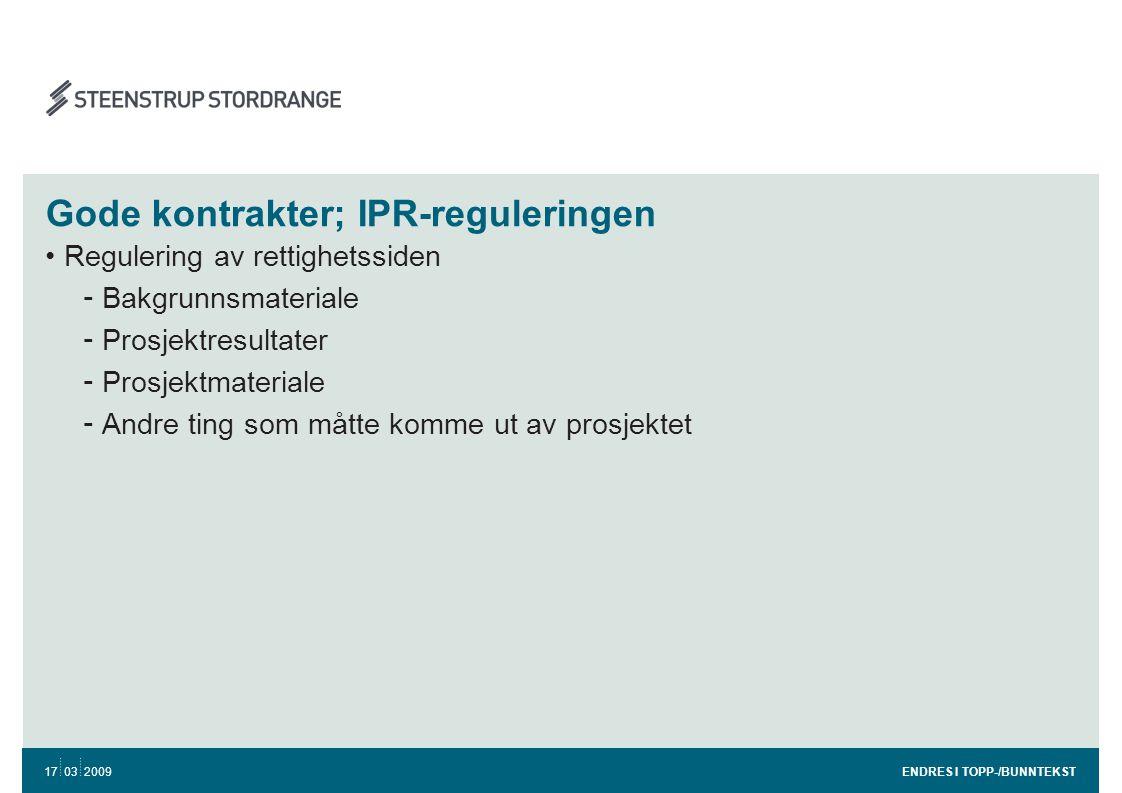 Gode kontrakter; IPR-reguleringen •Regulering av rettighetssiden - Bakgrunnsmateriale - Prosjektresultater - Prosjektmateriale - Andre ting som måtte komme ut av prosjektet ENDRES I TOPP-/BUNNTEKST 17 03 2009