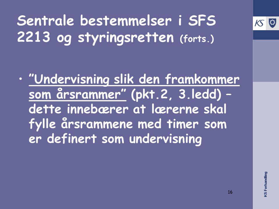 KS Forhandling Sentrale bestemmelser i SFS 2213 og styringsretten (forts.) • Undervisning slik den framkommer som årsrammer (pkt.2, 3.ledd) – dette innebærer at lærerne skal fylle årsrammene med timer som er definert som undervisning 16