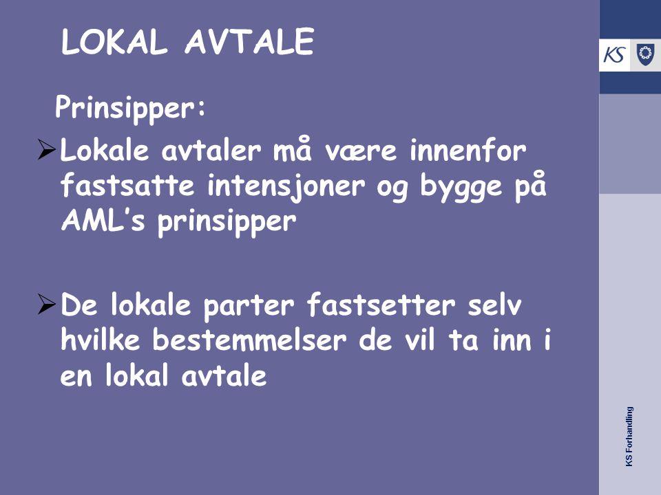 KS Forhandling LOKAL AVTALE Prinsipper:  Lokale avtaler må være innenfor fastsatte intensjoner og bygge på AML's prinsipper  De lokale parter fastsetter selv hvilke bestemmelser de vil ta inn i en lokal avtale