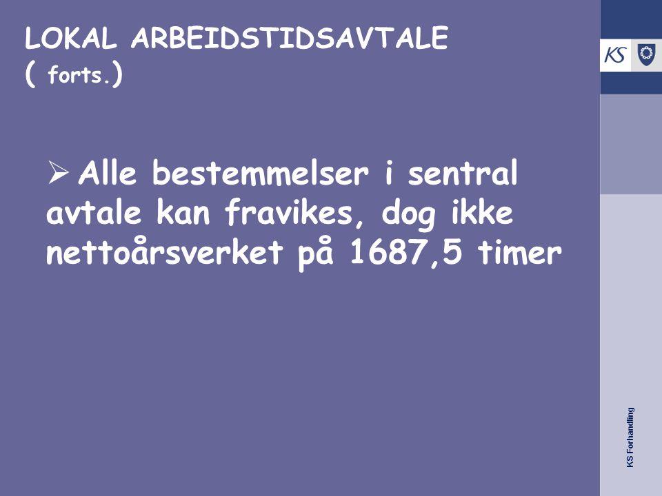 KS Forhandling LOKAL ARBEIDSTIDSAVTALE ( forts. )  Alle bestemmelser i sentral avtale kan fravikes, dog ikke nettoårsverket på 1687,5 timer