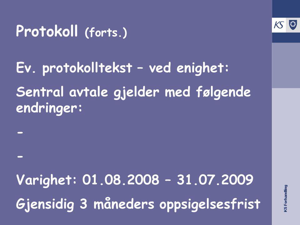 KS Forhandling Protokoll (forts.) Ev. protokolltekst – ved enighet: Sentral avtale gjelder med følgende endringer: - Varighet: 01.08.2008 – 31.07.2009