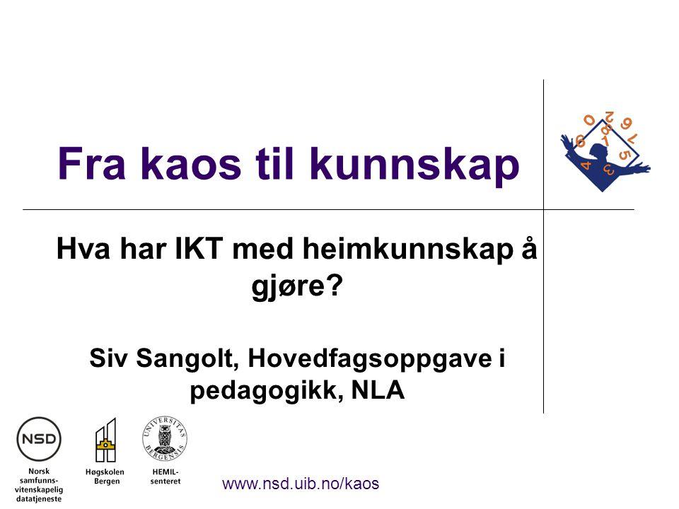 Fra kaos til kunnskap Hva har IKT med heimkunnskap å gjøre? Siv Sangolt, Hovedfagsoppgave i pedagogikk, NLA www.nsd.uib.no/kaos