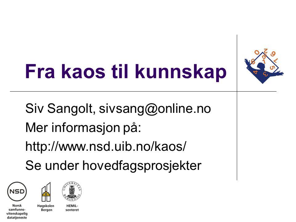 Fra kaos til kunnskap Siv Sangolt, sivsang@online.no Mer informasjon på: http://www.nsd.uib.no/kaos/ Se under hovedfagsprosjekter