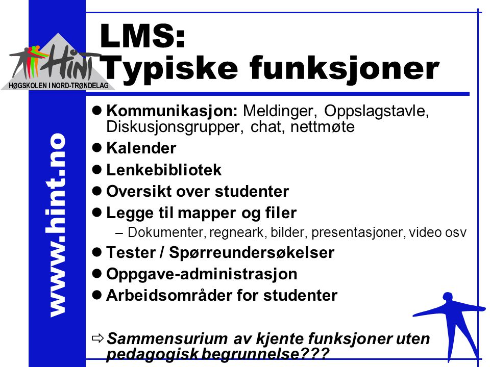 www.hint.no LMS: Typiske funksjoner lKommunikasjon: Meldinger, Oppslagstavle, Diskusjonsgrupper, chat, nettmøte lKalender lLenkebibliotek lOversikt over studenter lLegge til mapper og filer –Dokumenter, regneark, bilder, presentasjoner, video osv lTester / Spørreundersøkelser lOppgave-administrasjon lArbeidsområder for studenter ðSammensurium av kjente funksjoner uten pedagogisk begrunnelse???