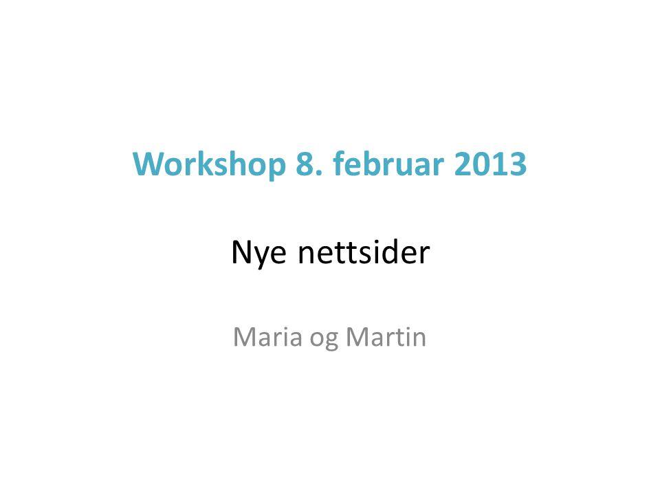 Workshop 8. februar 2013 Nye nettsider Maria og Martin