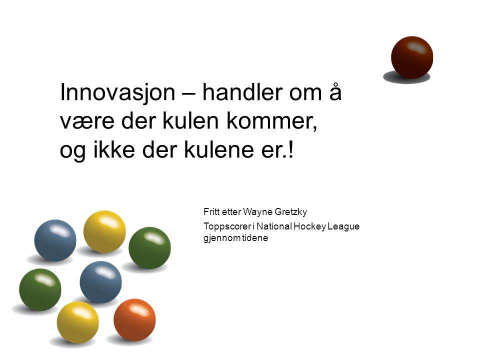 6 Innovasjon – handler om å være der kulen kommer, og ikke der kulene er.! Fritt etter Wayne Gretzky Toppscorer i National Hockey League gjennom tiden