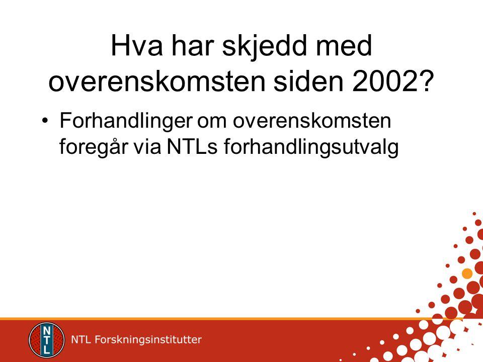 Hva har skjedd med overenskomsten siden 2002? •Forhandlinger om overenskomsten foregår via NTLs forhandlingsutvalg