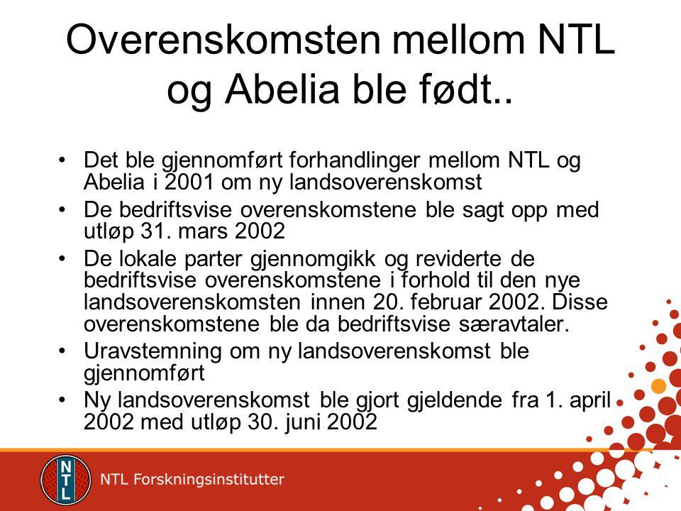 Overenskomsten mellom NTL og Abelia ble født.. •Det ble gjennomført forhandlinger mellom NTL og Abelia i 2001 om ny landsoverenskomst •De bedriftsvise