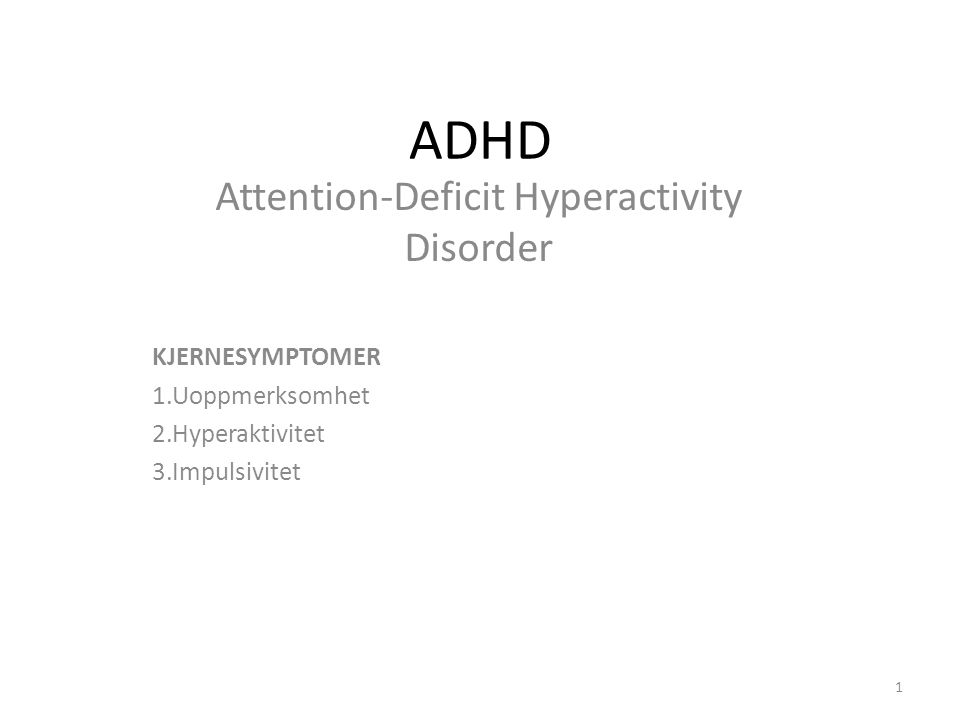ADHD Attention-Deficit Hyperactivity Disorder KJERNESYMPTOMER 1.Uoppmerksomhet 2.Hyperaktivitet 3.Impulsivitet 1