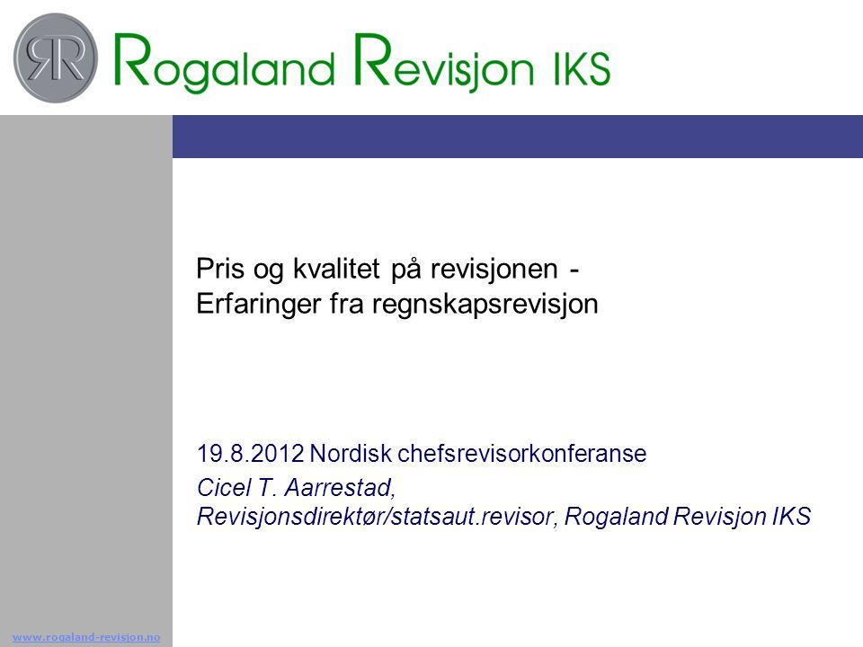 www.rogaland-revisjon.no Pris og kvalitet på revisjonen - Erfaringer fra regnskapsrevisjon 19.8.2012 Nordisk chefsrevisorkonferanse Cicel T. Aarrestad