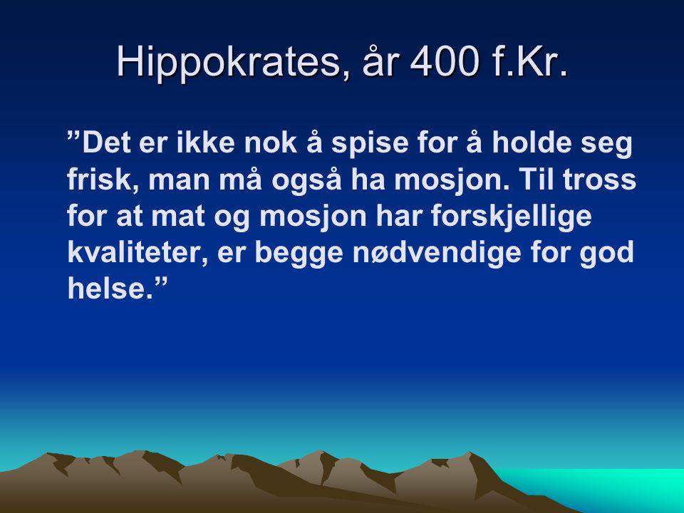 Hippokrates, år 400 f.Kr. Det er ikke nok å spise for å holde seg frisk, man må også ha mosjon.