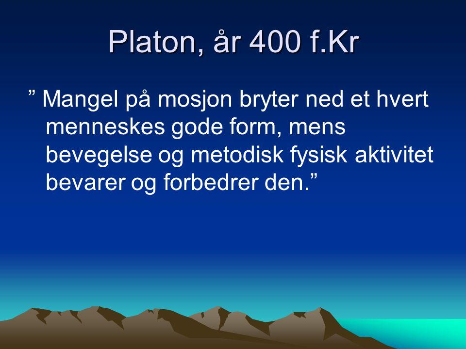 Platon, år 400 f.Kr Mangel på mosjon bryter ned et hvert menneskes gode form, mens bevegelse og metodisk fysisk aktivitet bevarer og forbedrer den.