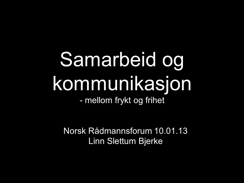 Samarbeid og kommunikasjon - mellom frykt og frihet Norsk Rådmannsforum 10.01.13 Linn Slettum Bjerke