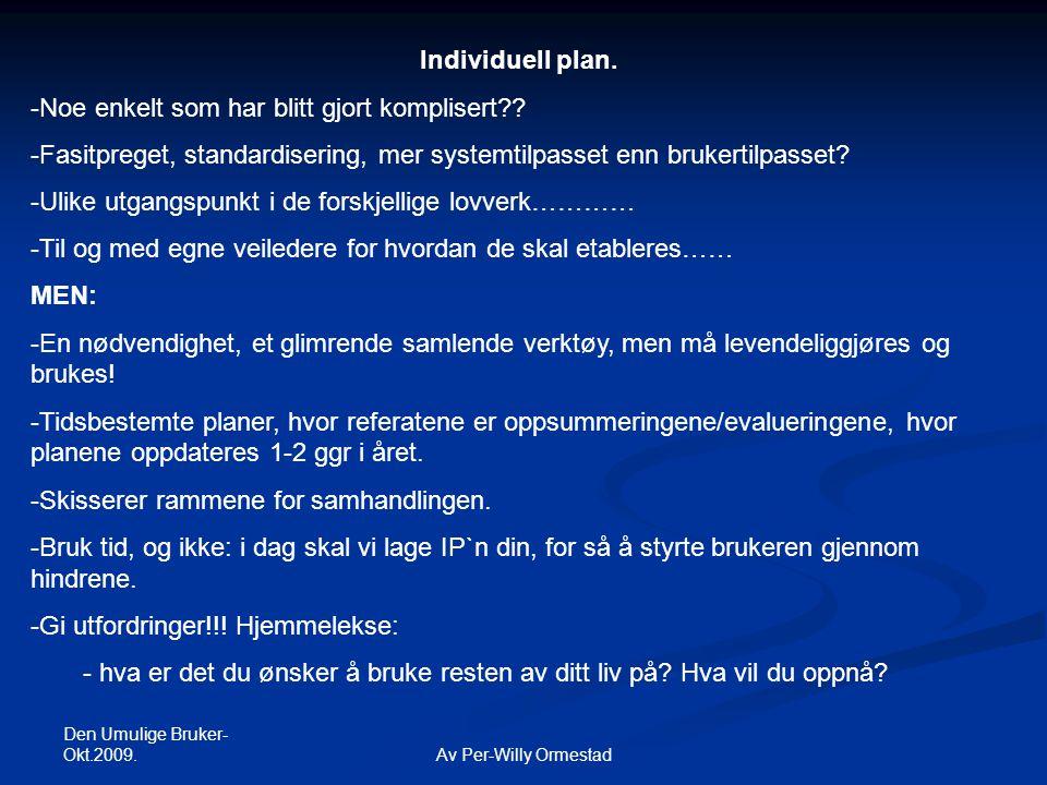 Den Umulige Bruker- Okt.2009. Av Per-Willy Ormestad Individuell plan. -Noe enkelt som har blitt gjort komplisert?? -Fasitpreget, standardisering, mer