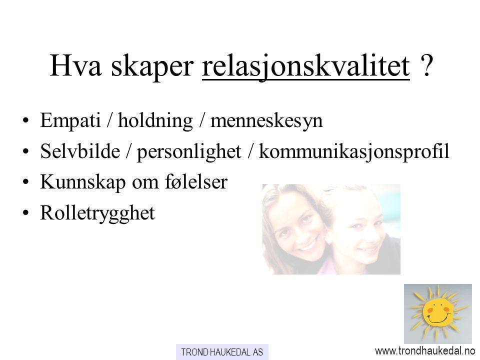 Hva skaper relasjonskvalitet ? www.trondhaukedal.no TROND HAUKEDAL AS •Empati / holdning / menneskesyn •Selvbilde / personlighet / kommunikasjonsprofi