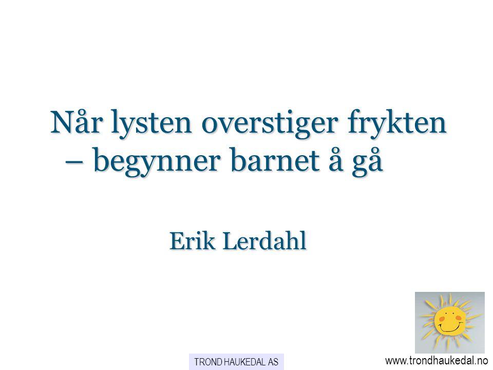 Når lysten overstiger frykten – begynner barnet å gå Erik Lerdahl Når lysten overstiger frykten – begynner barnet å gå Erik Lerdahl www.trondhaukedal.
