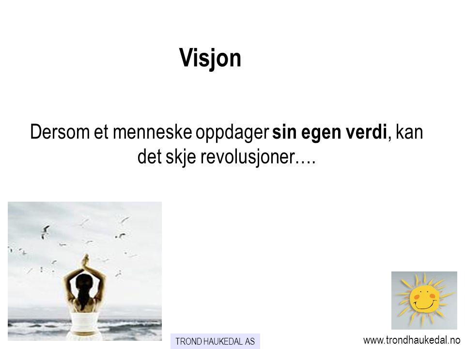 Dersom et menneske oppdager sin egen verdi, kan det skje revolusjoner…. Visjon www.trondhaukedal.no TROND HAUKEDAL AS