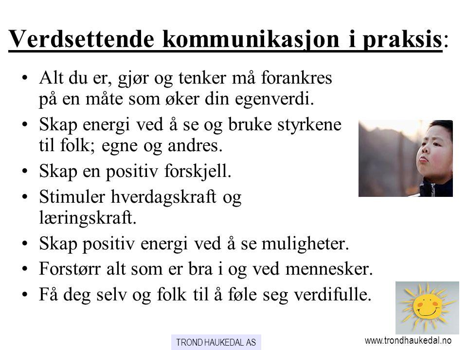 www.trondhaukedal.no TROND HAUKEDAL AS Verdsettende kommunikasjon i praksis: •Alt du er, gjør og tenker må forankres på en måte som øker din egenverdi